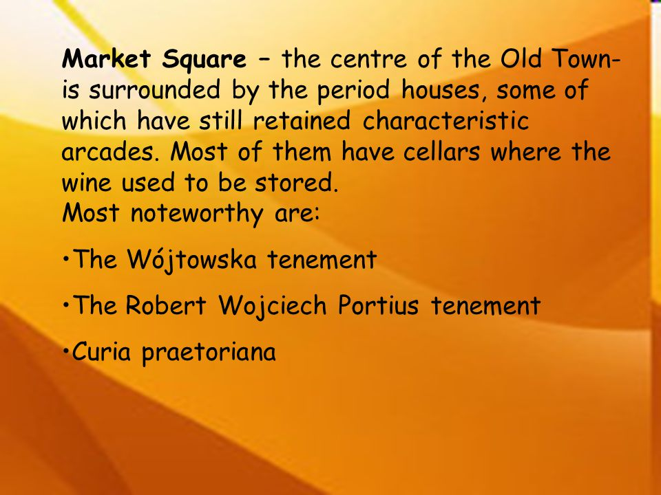 Market Square – the centre of the Old Town- is surrounded by the period houses, some of which have still retained characteristic arcades. Most of them have cellars where the wine used to be stored. Most noteworthy are: