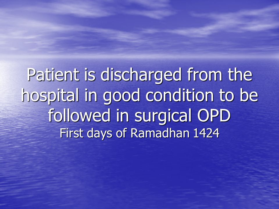 Patient is discharged from the hospital in good condition to be followed in surgical OPD First days of Ramadhan 1424