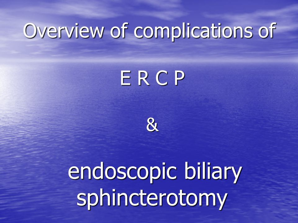 Overview of complications of E R C P & endoscopic biliary sphincterotomy