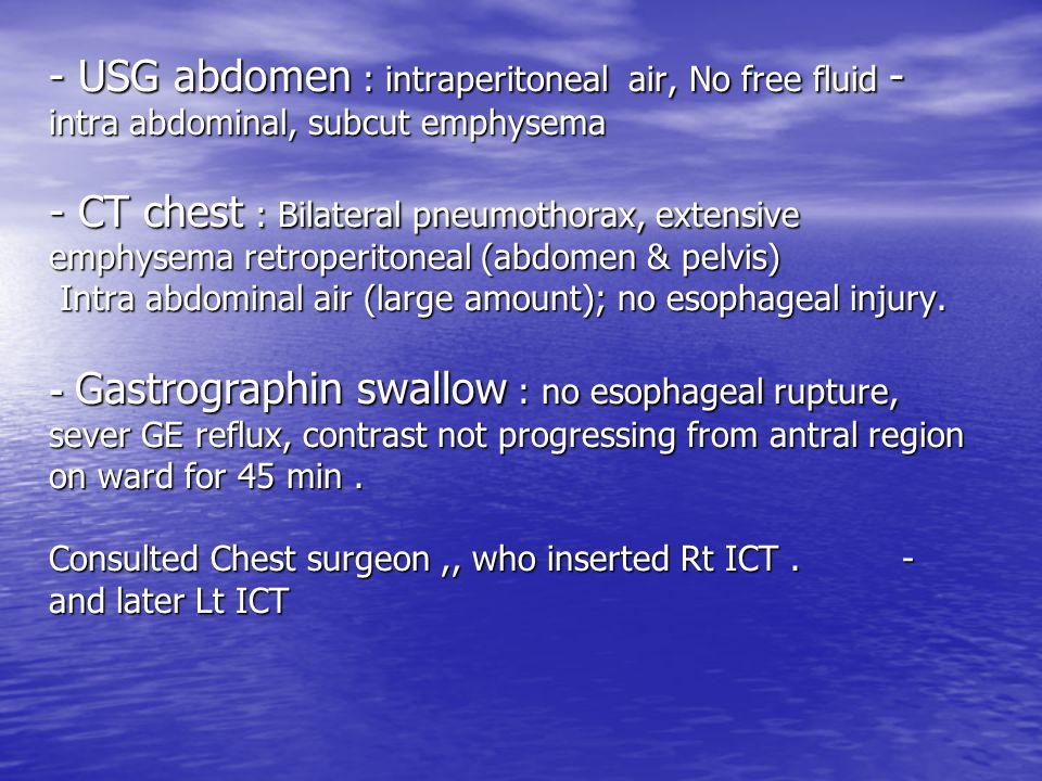 - USG abdomen : intraperitoneal air, No free fluid intra abdominal, subcut emphysema - CT chest : Bilateral pneumothorax, extensive emphysema retroperitoneal (abdomen & pelvis) Intra abdominal air (large amount); no esophageal injury.