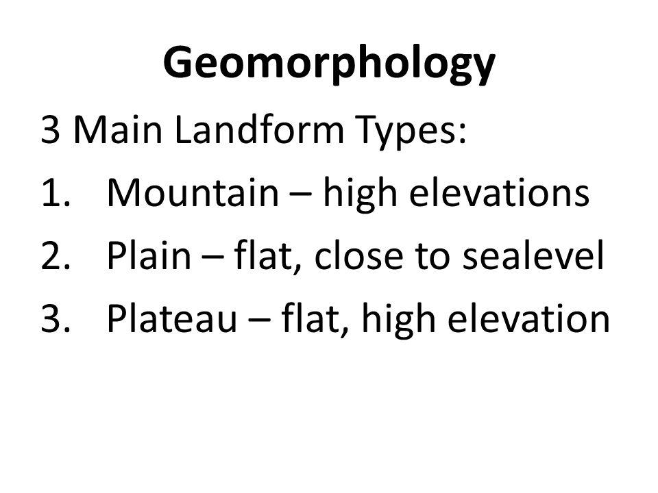 Geomorphology 3 Main Landform Types: Mountain – high elevations