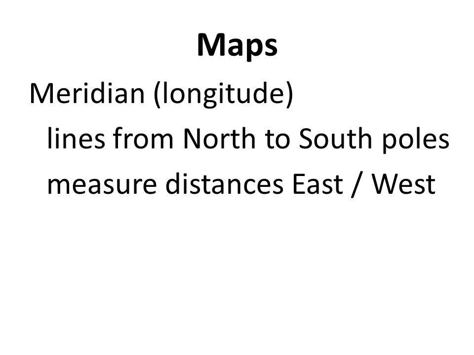Maps Meridian (longitude) lines from North to South poles measure distances East / West