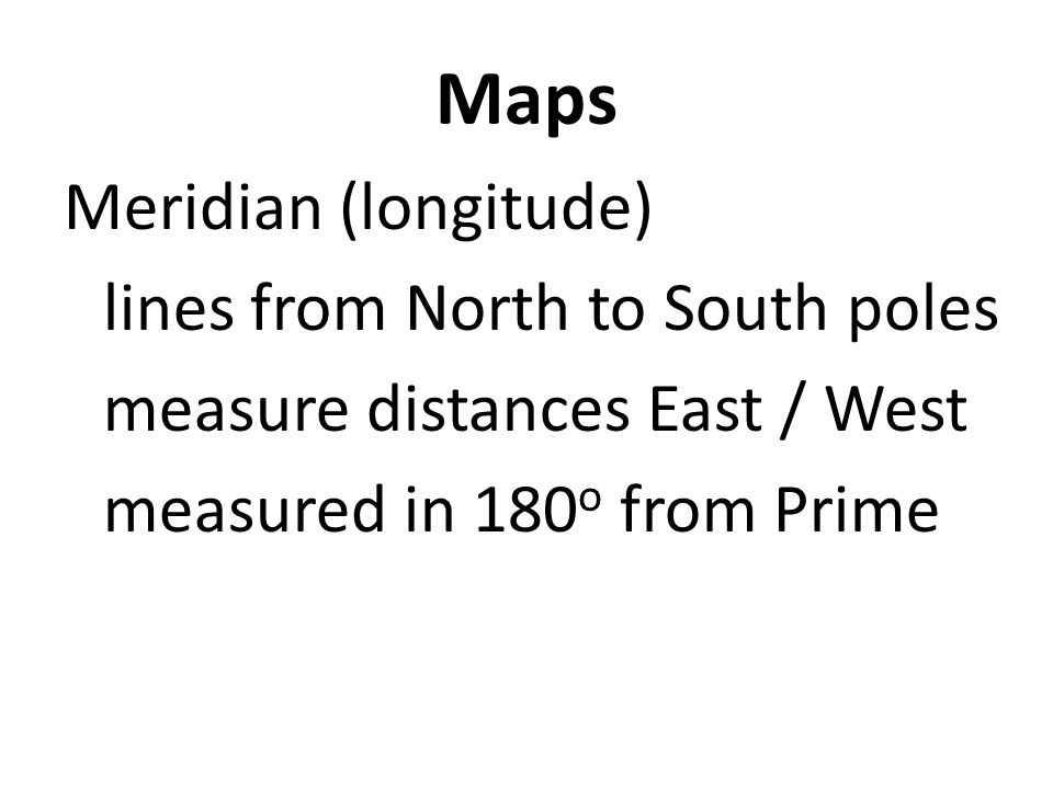 Maps Meridian (longitude) lines from North to South poles measure distances East / West measured in 180o from Prime