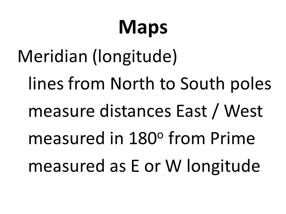 Maps Meridian (longitude) lines from North to South poles measure distances East / West measured in 180o from Prime measured as E or W longitude