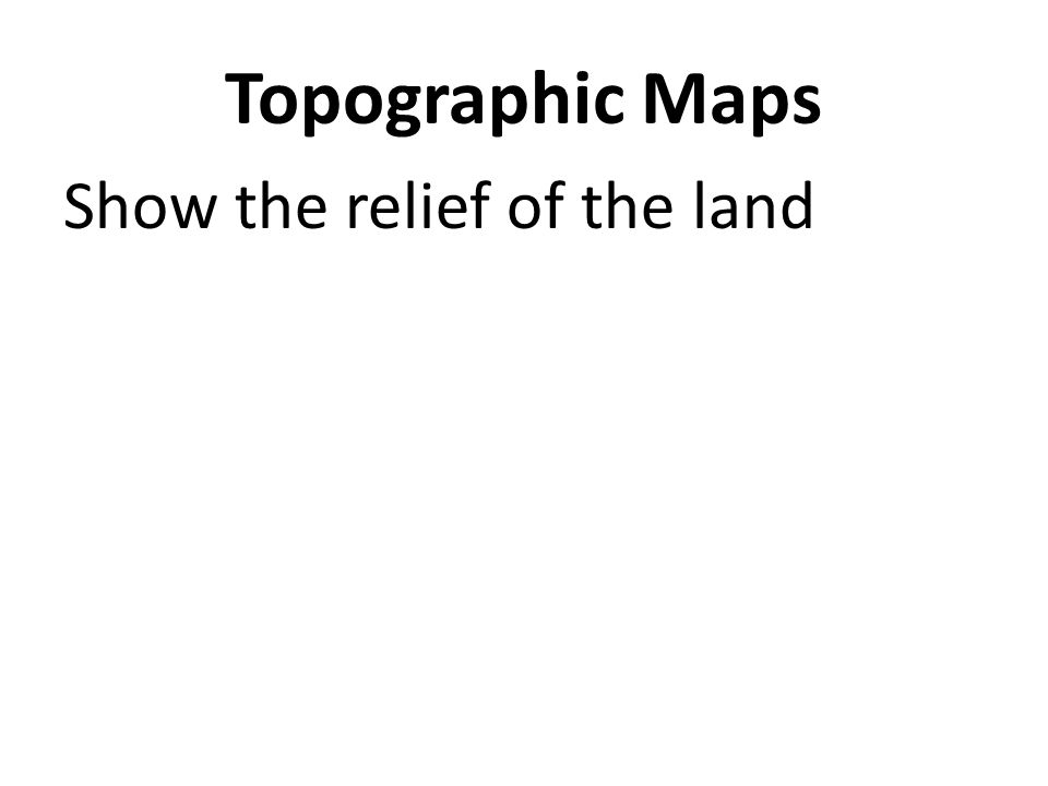 Topographic Maps Show the relief of the land