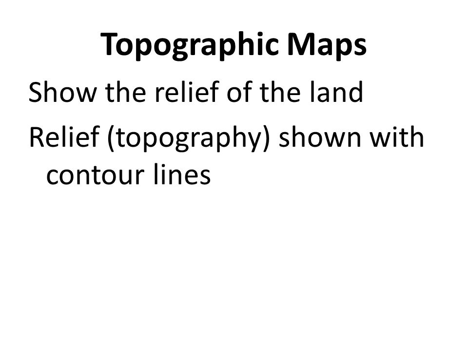 Topographic Maps Show the relief of the land Relief (topography) shown with contour lines