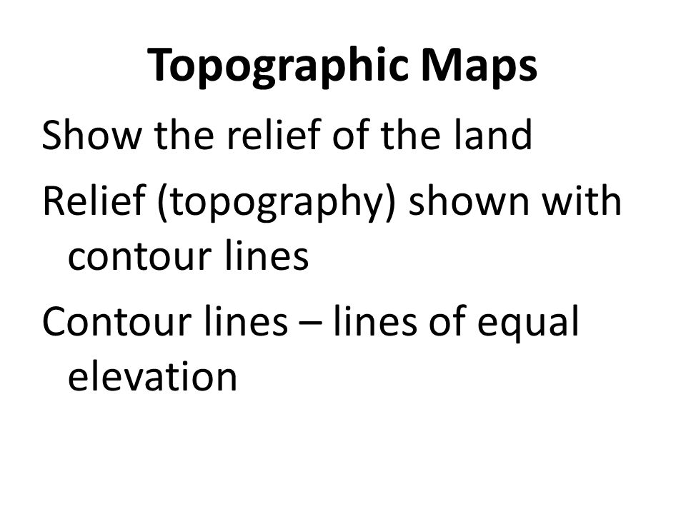 Topographic Maps Show the relief of the land Relief (topography) shown with contour lines Contour lines – lines of equal elevation