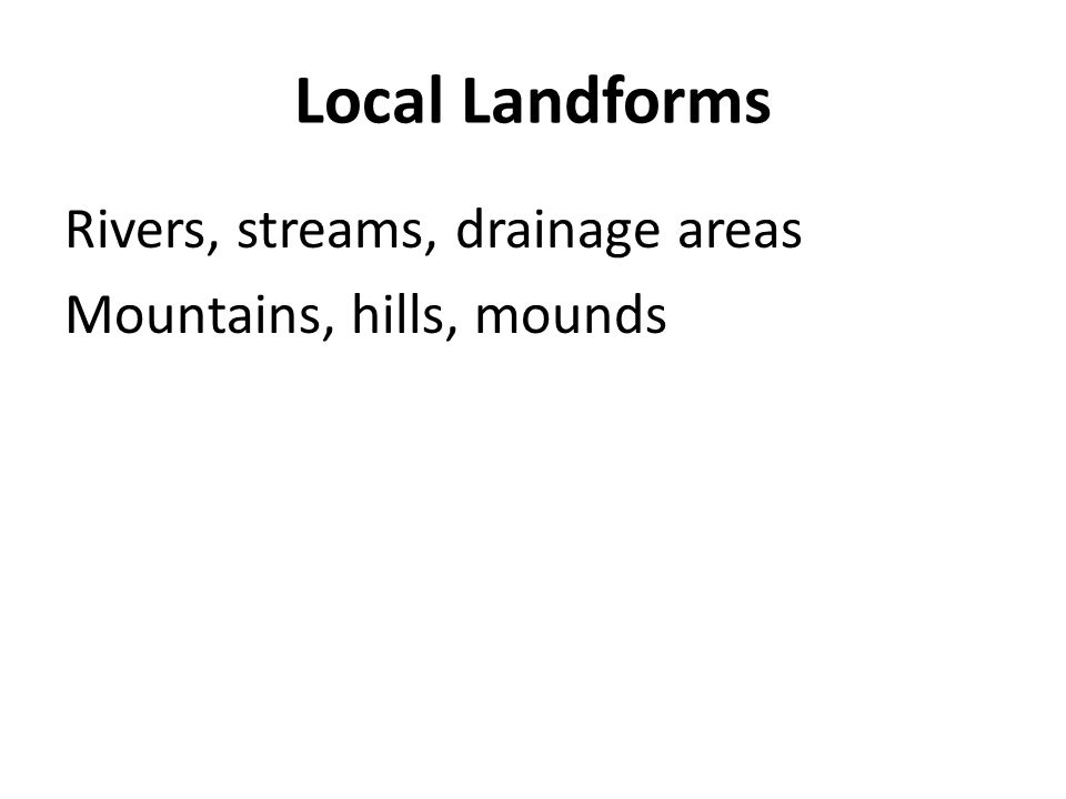 Local Landforms Rivers, streams, drainage areas Mountains, hills, mounds