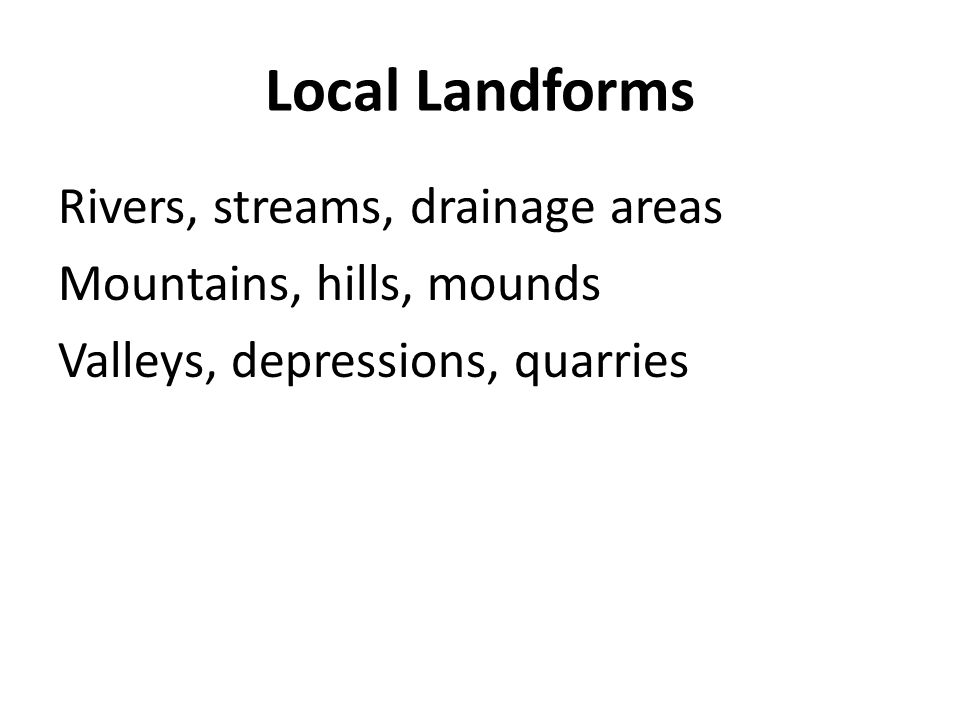 Local Landforms Rivers, streams, drainage areas Mountains, hills, mounds Valleys, depressions, quarries
