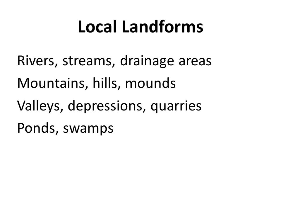 Local Landforms Rivers, streams, drainage areas Mountains, hills, mounds Valleys, depressions, quarries Ponds, swamps