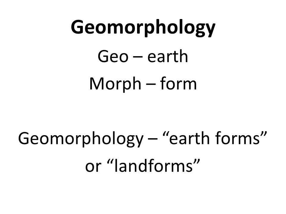 Geo – earth Morph – form Geomorphology – earth forms or landforms