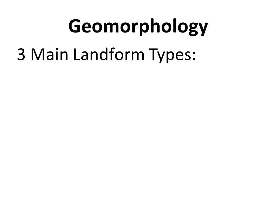 Geomorphology 3 Main Landform Types: