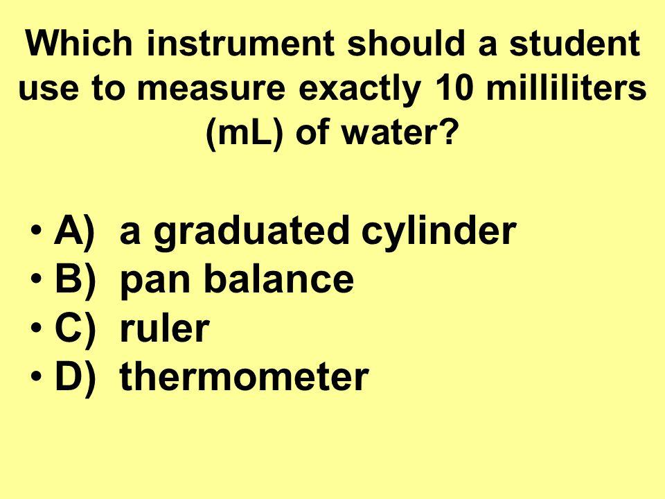 A) a graduated cylinder B) pan balance C) ruler D) thermometer