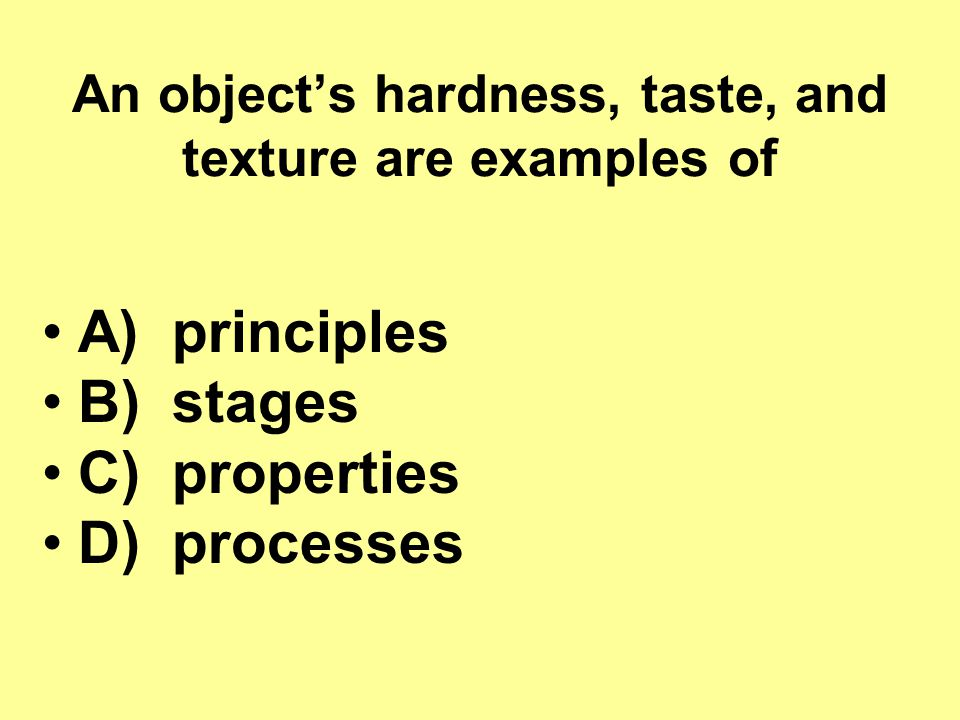 An object's hardness, taste, and texture are examples of
