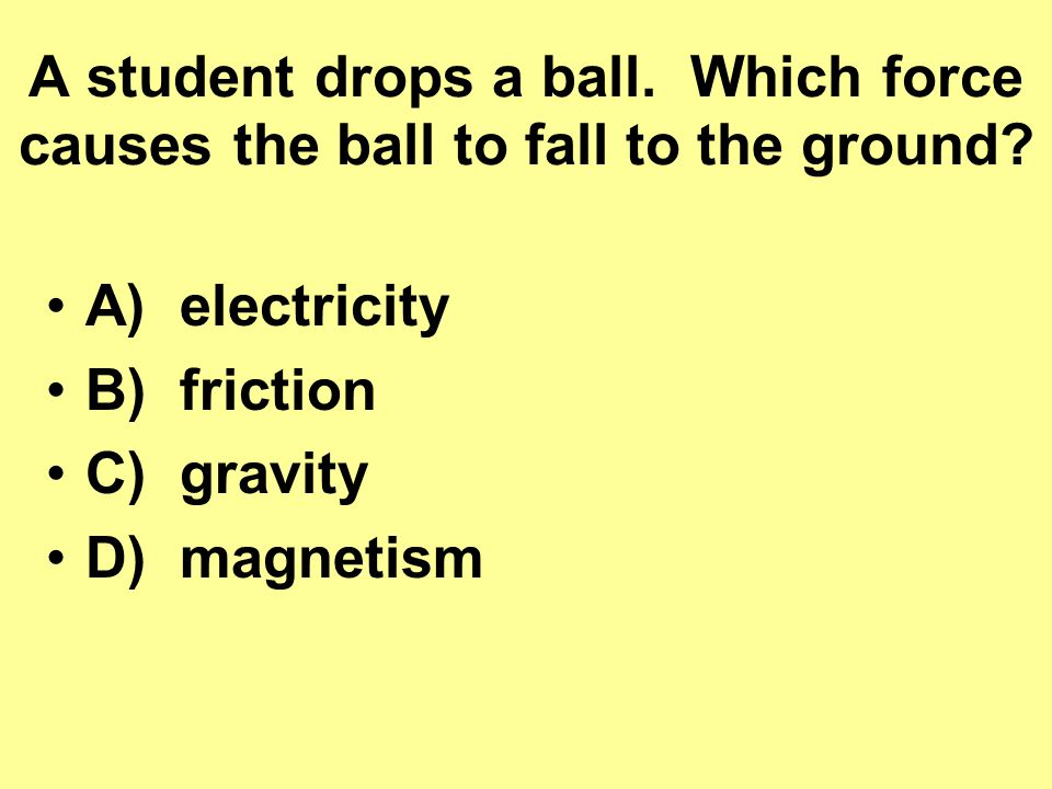 A student drops a ball. Which force causes the ball to fall to the ground