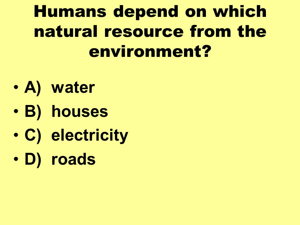 Humans depend on which natural resource from the environment
