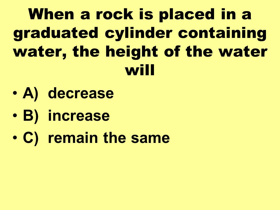 When a rock is placed in a graduated cylinder containing water, the height of the water will