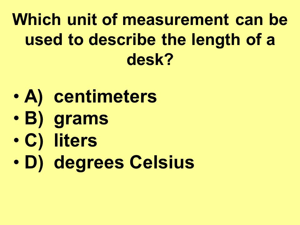 A) centimeters B) grams C) liters D) degrees Celsius