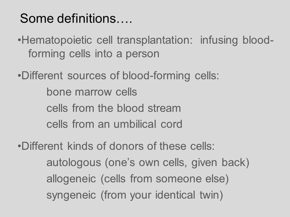 Some definitions…. •Hematopoietic cell transplantation: infusing blood-forming cells into a person.