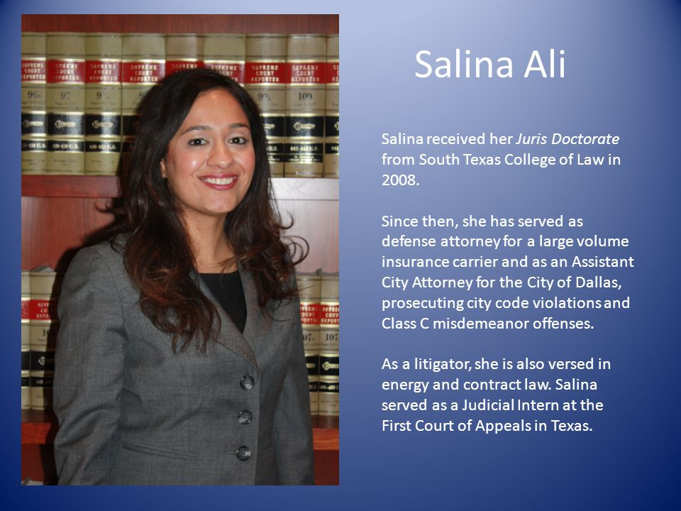 Salina Ali Salina received her Juris Doctorate from South Texas College of Law in 2008.