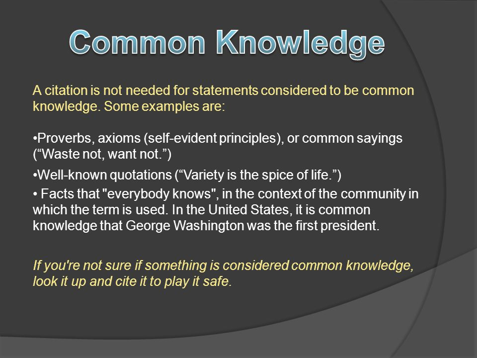 Common Knowledge A citation is not needed for statements considered to be common knowledge. Some examples are: