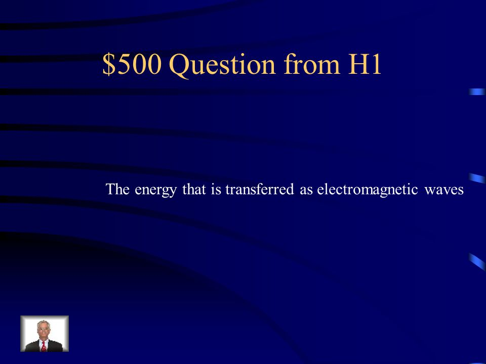 $500 Question from H1 The energy that is transferred as electromagnetic waves