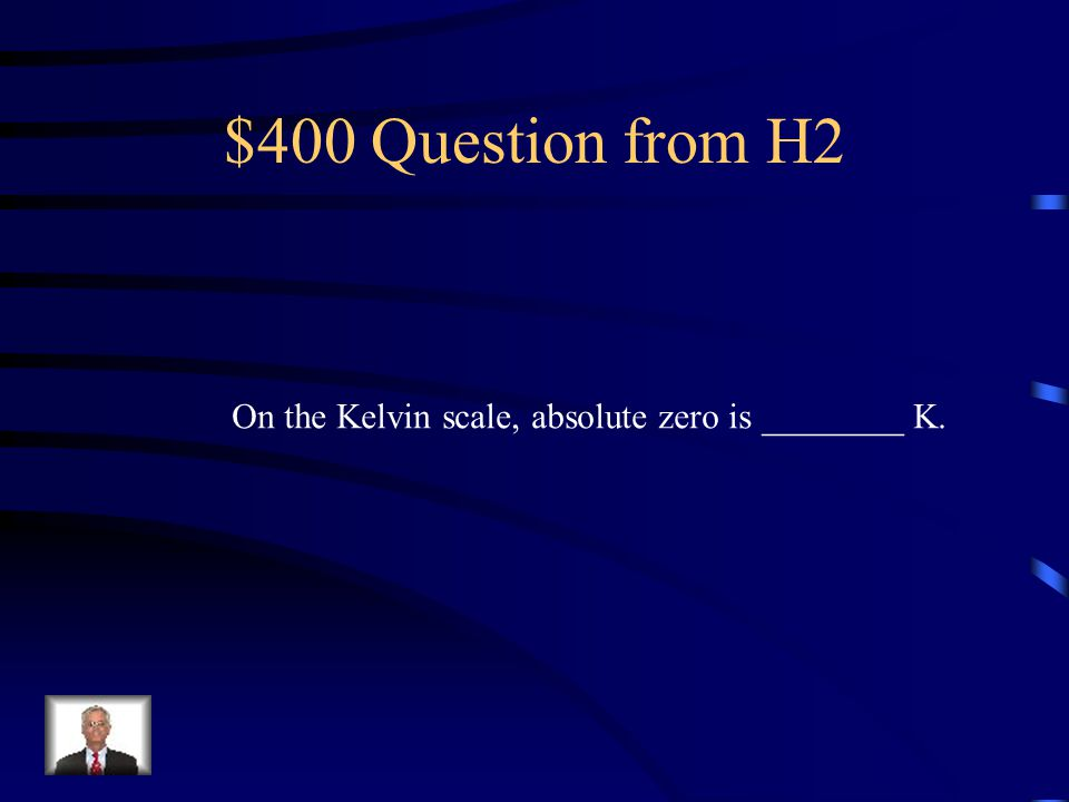 $400 Question from H2 On the Kelvin scale, absolute zero is ________ K.
