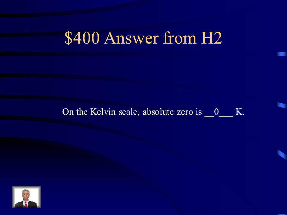 $400 Answer from H2 On the Kelvin scale, absolute zero is __0___ K.