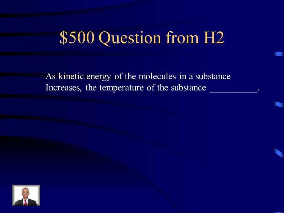 $500 Question from H2 As kinetic energy of the molecules in a substance.
