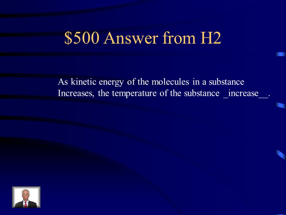 $500 Answer from H2 As kinetic energy of the molecules in a substance