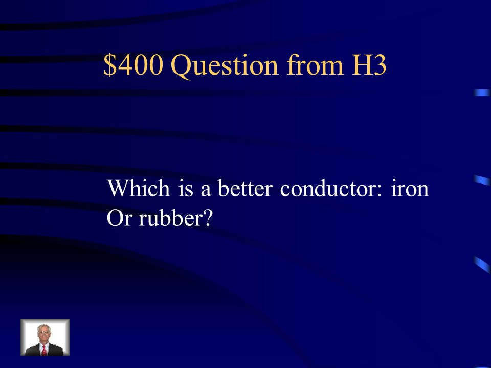 $400 Question from H3 Which is a better conductor: iron Or rubber