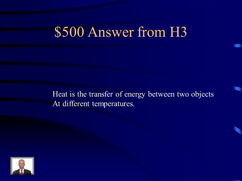 $500 Answer from H3 Heat is the transfer of energy between two objects