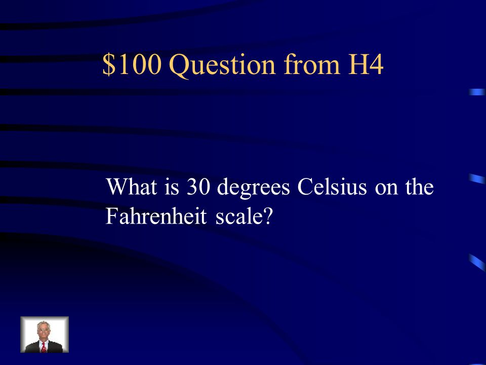 $100 Question from H4 What is 30 degrees Celsius on the