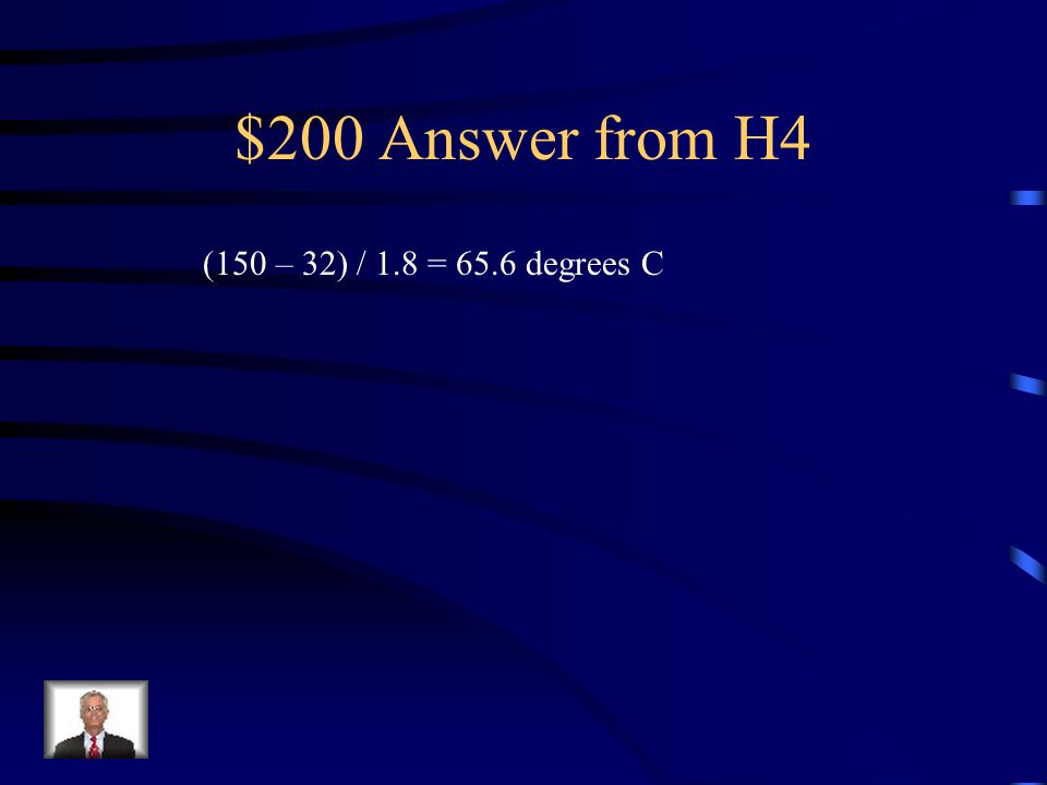 $200 Answer from H4 (150 – 32) / 1.8 = 65.6 degrees C