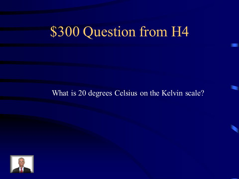 $300 Question from H4 What is 20 degrees Celsius on the Kelvin scale