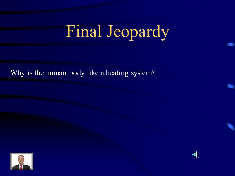 Final Jeopardy Why is the human body like a heating system