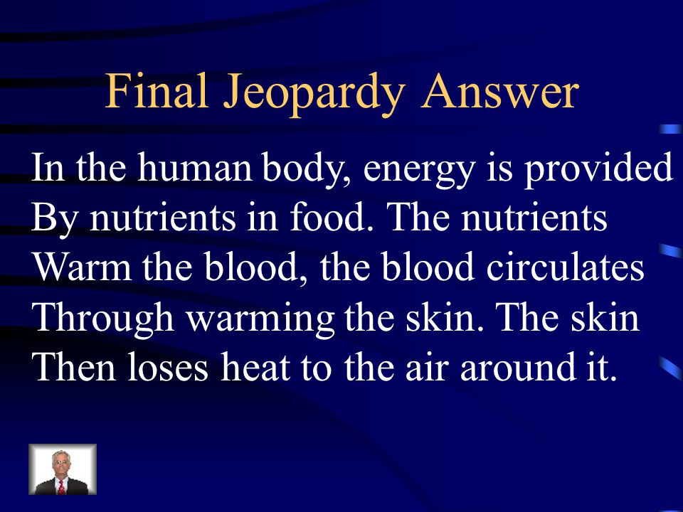 Final Jeopardy Answer In the human body, energy is provided