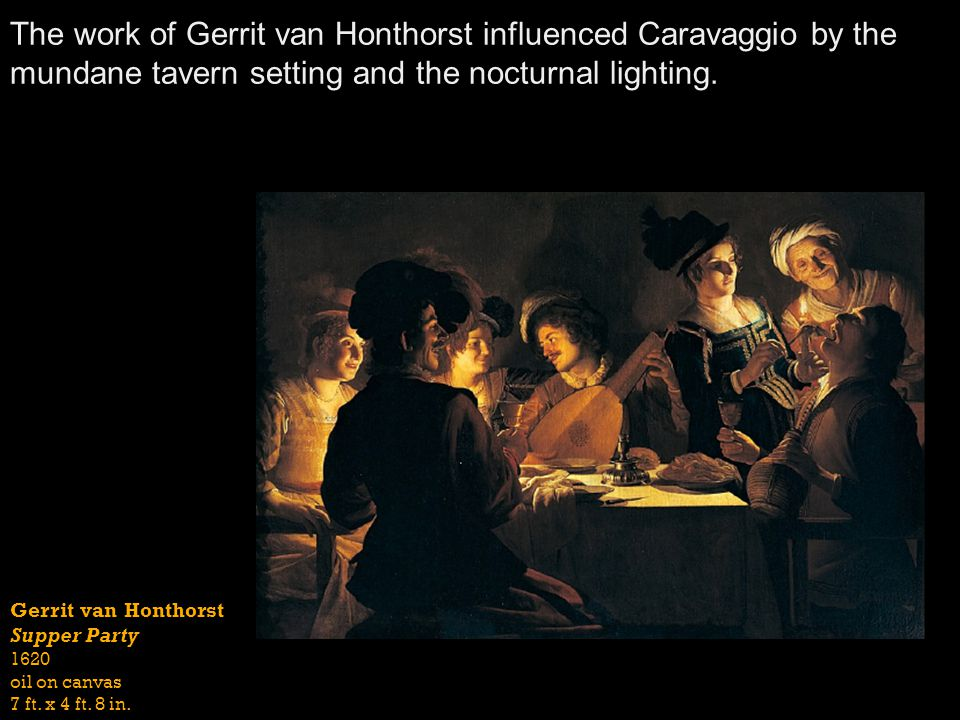 The work of Gerrit van Honthorst influenced Caravaggio by the mundane tavern setting and the nocturnal lighting.