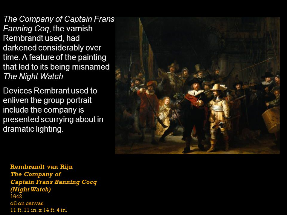 The Company of Captain Frans Fanning Coq, the varnish Rembrandt used, had darkened considerably over time. A feature of the painting that led to its being misnamed The Night Watch