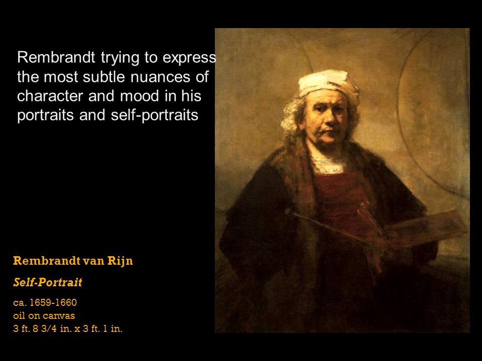 Rembrandt trying to express the most subtle nuances of character and mood in his portraits and self-portraits