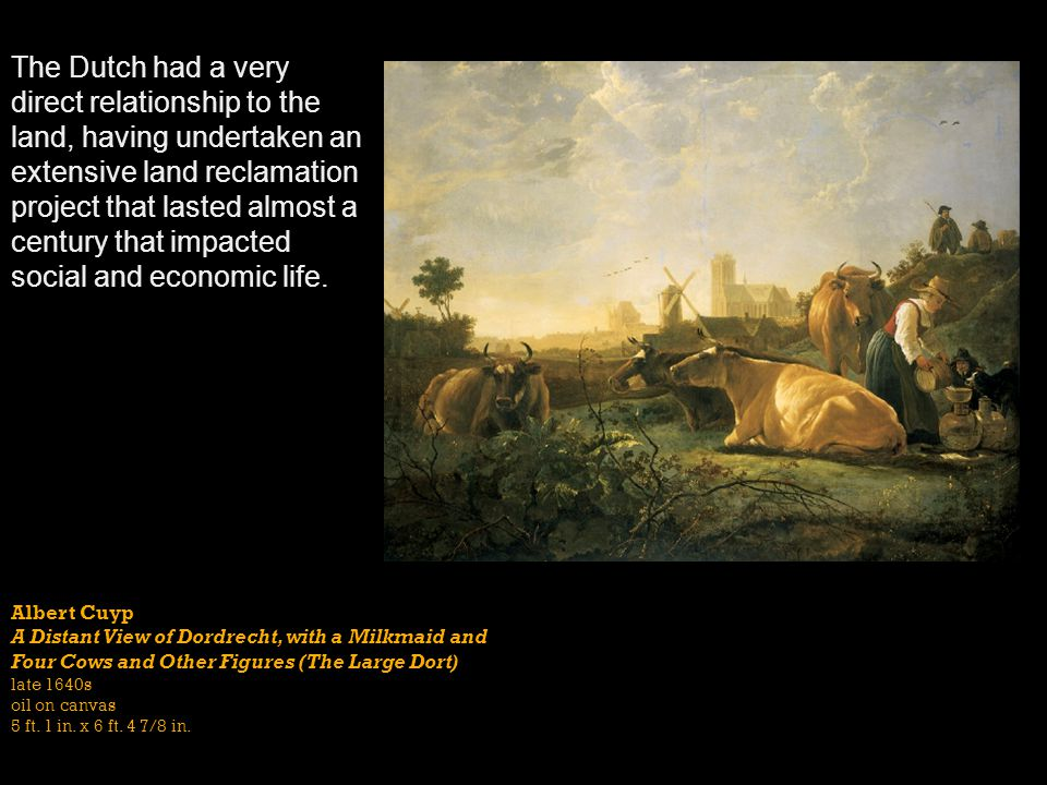 The Dutch had a very direct relationship to the land, having undertaken an extensive land reclamation project that lasted almost a century that impacted social and economic life.