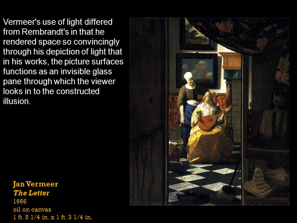 Vermeer s use of light differed from Rembrandt s in that he rendered space so convincingly through his depiction of light that in his works, the picture surfaces functions as an invisible glass pane through which the viewer looks in to the constructed illusion.