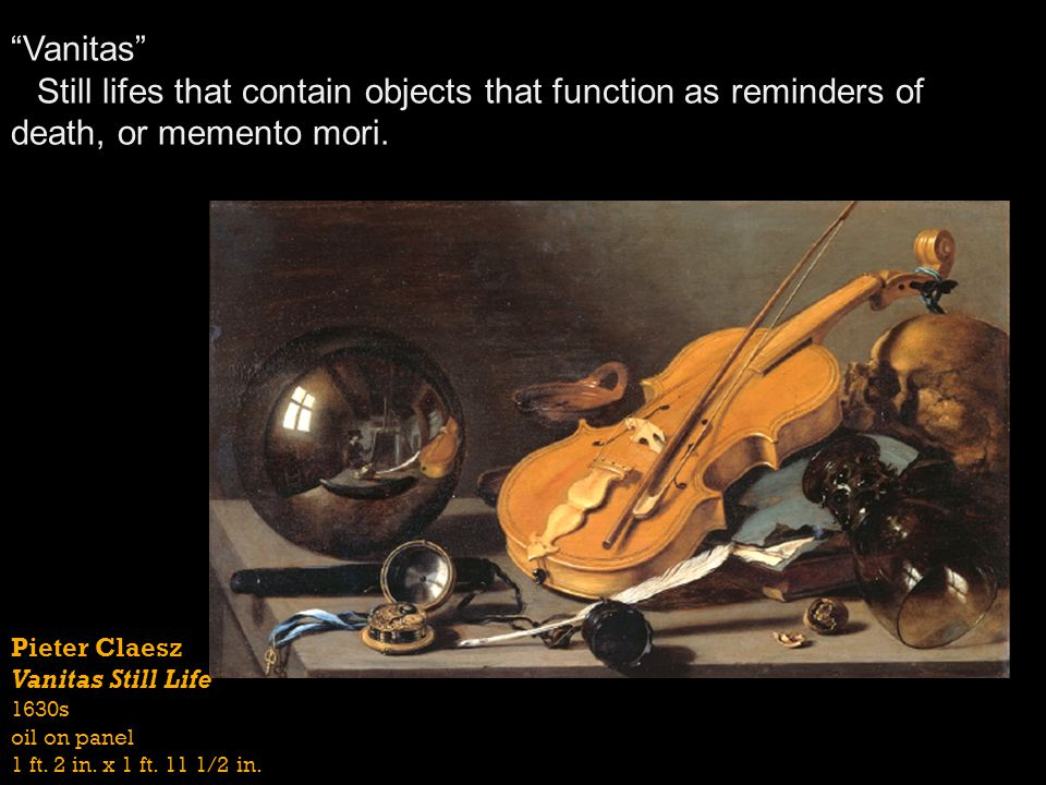 Vanitas Still lifes that contain objects that function as reminders of death, or memento mori.