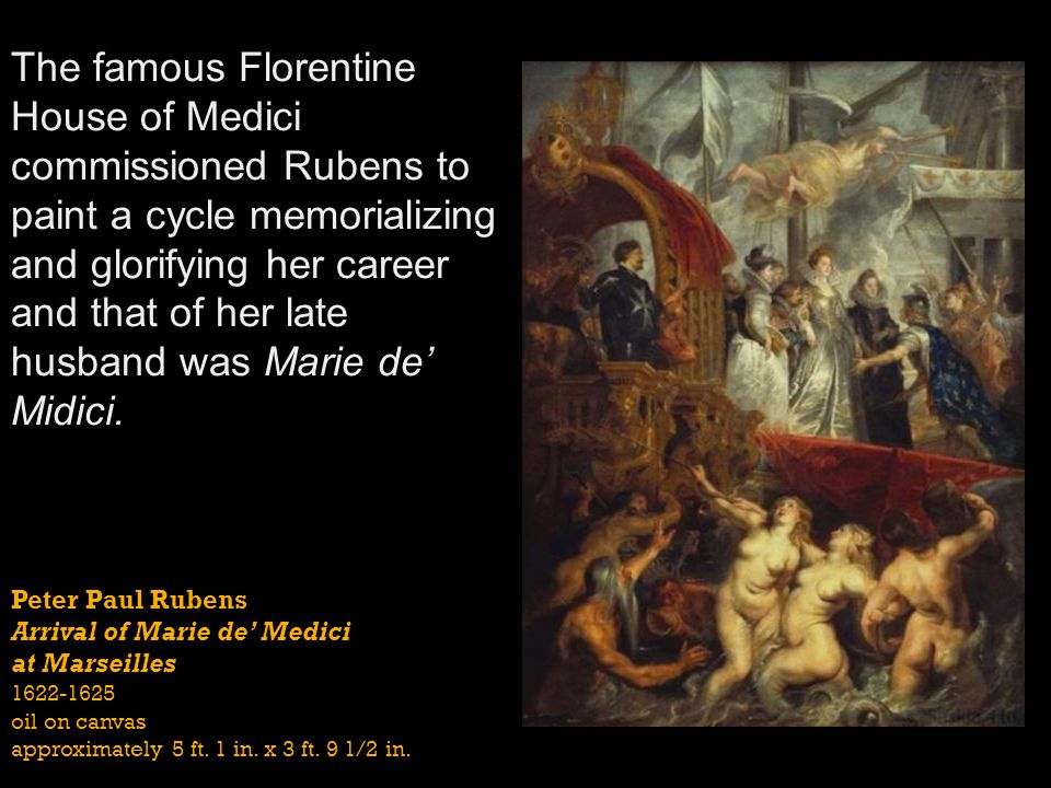 The famous Florentine House of Medici commissioned Rubens to paint a cycle memorializing and glorifying her career and that of her late husband was Marie de' Midici.