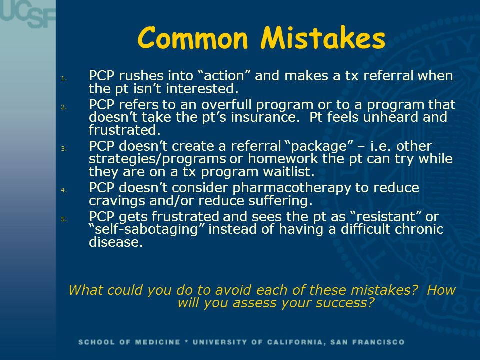Common Mistakes PCP rushes into action and makes a tx referral when the pt isn't interested.