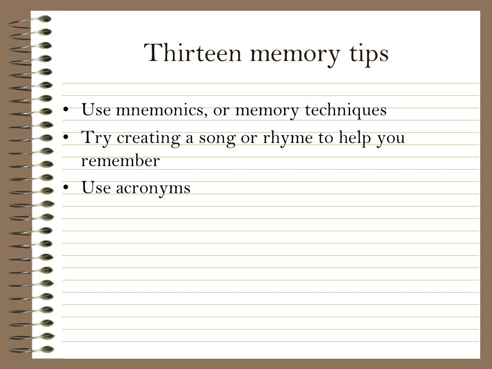 Thirteen memory tips Use mnemonics, or memory techniques