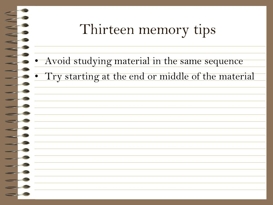 Thirteen memory tips Avoid studying material in the same sequence