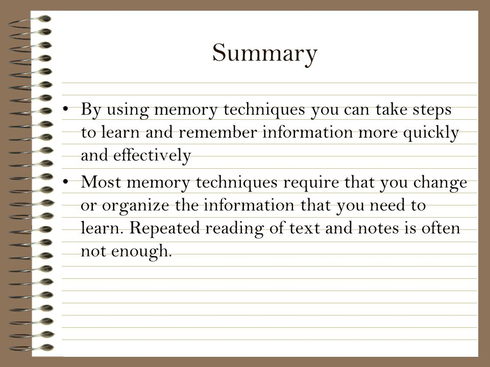Summary By using memory techniques you can take steps to learn and remember information more quickly and effectively.