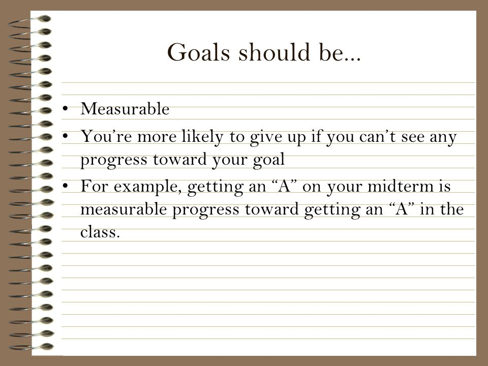 Goals should be... Measurable