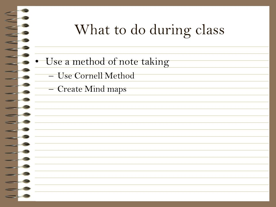 What to do during class Use a method of note taking Use Cornell Method